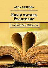 Алла Авилова - Как я читала Евангелие