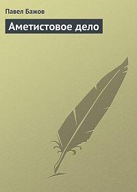 Павел Бажов - Аметистовое дело