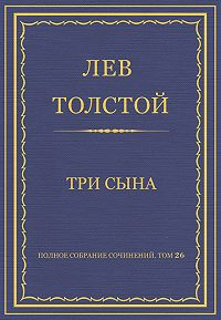 Лев Толстой -Полное собрание сочинений. Том 26. Произведения 1885–1889 гг. Три сына