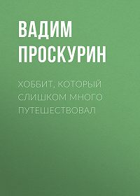Вадим Проскурин -Хоббит, который слишком много путешествовал