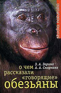 Зоя Зорина, Анна Смирнова - О чем рассказали «говорящие» обезьяны: Способны ли высшие животные оперировать символами?