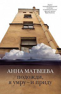 Анна Матвеева -Подожди, я умру – и приду (сборник)