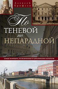 Алексей Ерофеев - По теневой, по непарадной. Улицы Петербурга, не включенные в туристические маршруты