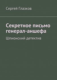 Сергей Глазков -Секретное письмо генерал-аншефа. Шпионский детектив