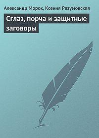 Александр Морок, Ксения Разумовская - Сглаз, порча и защитные заговоры