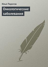 Илья Пирогов -Онкологические заболевания