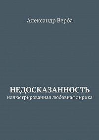 Александр Верба -Недосказанность. Иллюстрированная любовная лирика