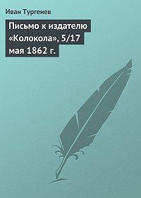 Иван Тургенев - Письмо к издателю «Колокола», 5/17 мая 1862 г.