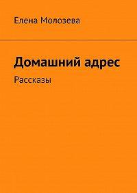 Елена Молозева -Домашний адрес. Рассказы