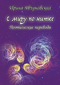Ирина Явчуновская - С миру по нитке. Поэтические переводы