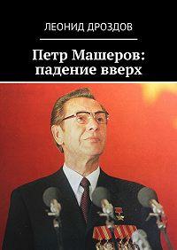 Леонид Дроздов -Петр Машеров: падение вверх