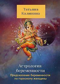 Татьяна Калинина -Астрология беременности. Предсказание беременности погороскопу женщины