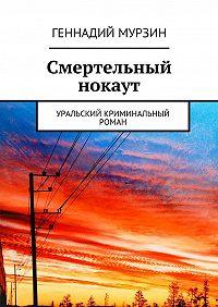 Геннадий Мурзин -Смертельный нокаут. Уральский криминальный роман