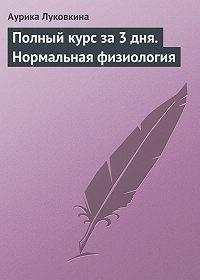 Аурика Луковкина -Полный курс за 3 дня. Нормальная физиология