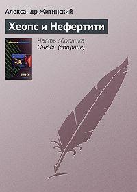 Александр Житинский - Хеопс и Нефертити