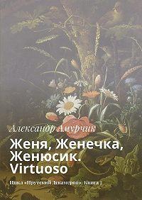 Александр Амурчик -Женя, Женечка, Женюсик. Virtuoso. Цикл «Прутский Декамерон». Книга7