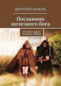 Дмитрий Каполь -Посланник железногобога