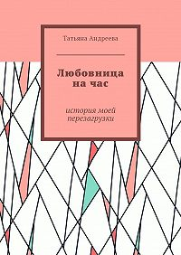 Татьяна Андреева -Любовница начас. История моей перезагрузки