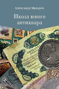 Александр Макаров -Школа юного антиквара