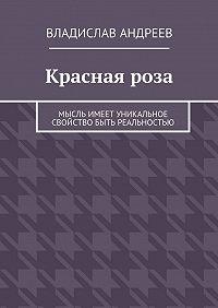 Владислав Андреев -Краснаяроза. Мысль имеет уникальное свойство быть реальностью