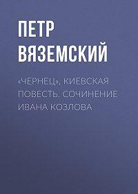 Петр Андреевич Вяземский -«Чернец», киевская повесть. Сочинение Ивана Козлова