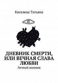 Киселева Татьяна -Дневник смерти, или Вечная слава любви. Личный дневник