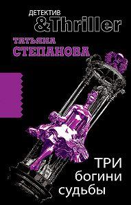 Татьяна Степанова -Три богини судьбы