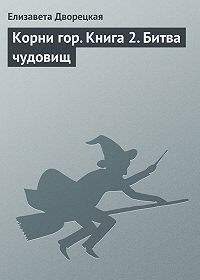 Елизавета Дворецкая - Корни гор. Книга 2. Битва чудовищ