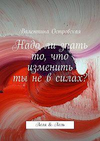 Валентина Островская - Надо ли знать то, что изменить ты не в силах?