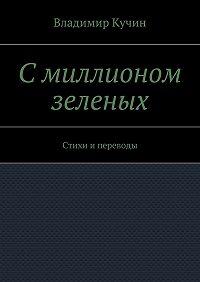 Владимир Кучин -Смиллионом зеленых. Стихи и переводы