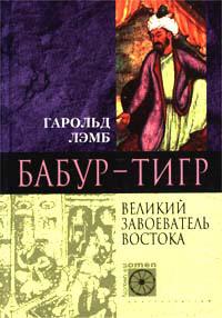 Гарольд Лэмб -Бабур-Тигр. Великий завоеватель Востока