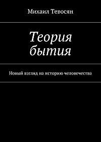 Михаил Тевосян -Теория бытия. Новый взгляд наисторию человечества