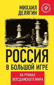 Михаил Геннадьевич Делягин -Россия в большой игре. На руинах потсдамского мира