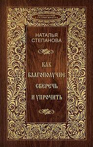 Наталья Ивановна Степанова -Как благополучие сберечь и упрочить