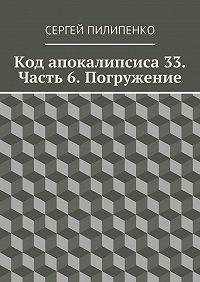 Сергей Пилипенко - Код апокалипсиса 33. Часть 6. Погружение