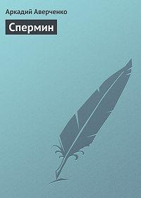 Аркадий Аверченко -Спермин