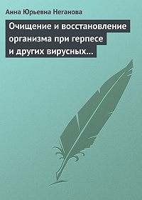 Анна Юрьевна Неганова -Очищение и восстановление организма при герпесе и других вирусных инфекциях