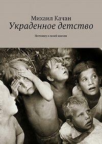 Михаил Качан -Украденное детство. Потомку омоей жизни