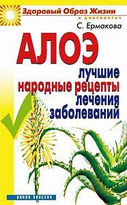 С. О. Ермакова - Алоэ. Лучшие народные рецепты лечения заболеваний