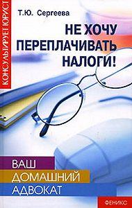 Татьяна Юрьевна Сергеева - Не хочу переплачивать налоги