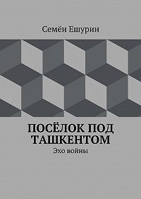 Семён Ешурин -Посёлок под Ташкентом. Эхо войны