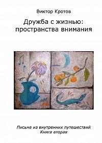 Виктор Кротов - Дружба с жизнью: пространства внимания. Письма из внутренних путешествий. Книга вторая