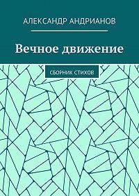 Александр Андрианов -Вечное движение. Сборник стихов