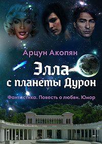 Арцун Акопян -Элла спланеты Дурон. Фантастика. Повесть олюбви.Юмор