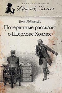 Тони Рейнольдс -Потерянные рассказы о Шерлоке Холмсе (сборник)
