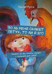 Лисси Мусса -То ль меня склюет Петух, то ли я его. Умеете ли вы читать сказки с пользой для себя?