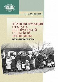 Ирина Романенко -Трансформация статуса белорусской сельской женщины в ХХ – начале ХХI в.