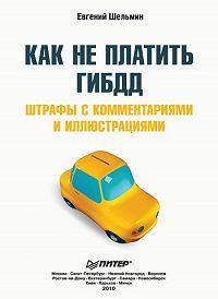 Евгений Шельмин -Как не платить ГИБДД: Штрафы с комментариями и иллюстрациями