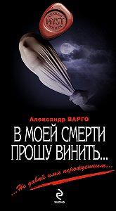 Александр Варго -В моей смерти прошу винить… (сборник)