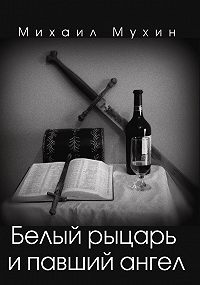 Михаил Мухин - Белый рыцарь и павший ангел